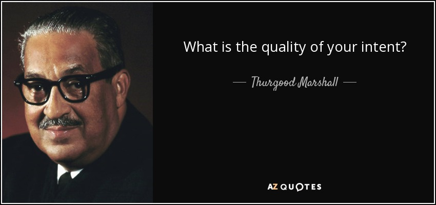What is the quality of your intent? - Thurgood Marshall