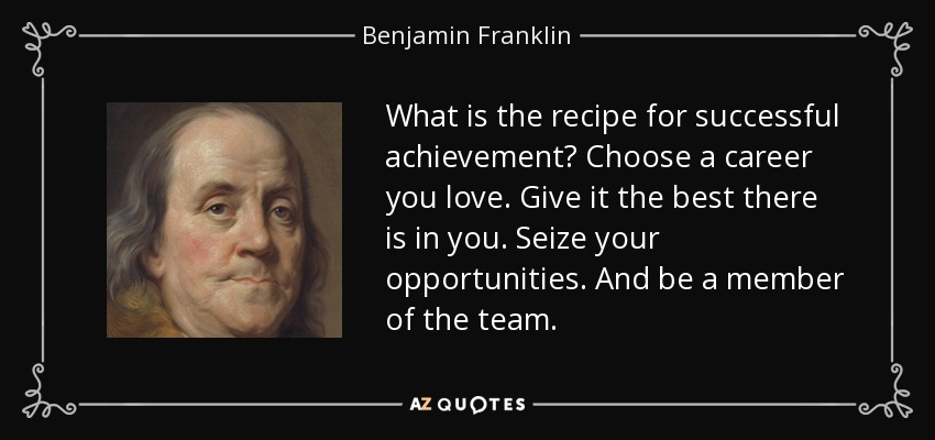 What is the recipe for successful achievement? Choose a career you love. Give it the best there is in you. Seize your opportunities. And be a member of the team. - Benjamin Franklin
