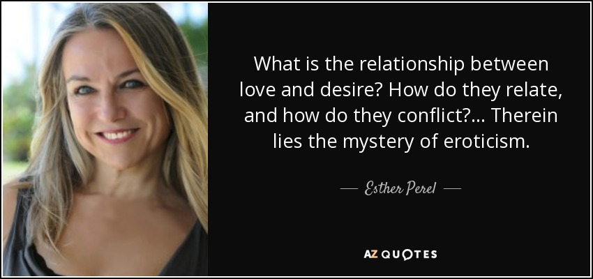 What is the relationship between love and desire? How do they relate, and how do they conflict? ... Therein lies the mystery of eroticism. - Esther Perel