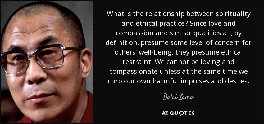 What is the relationship between spirituality and ethical practice? Since love and compassion and similar qualities all, by definition, presume some level of concern for others' well-being, they presume ethical restraint. We cannot be loving and compassionate unless at the same time we curb our own harmful impulses and desires. - Dalai Lama