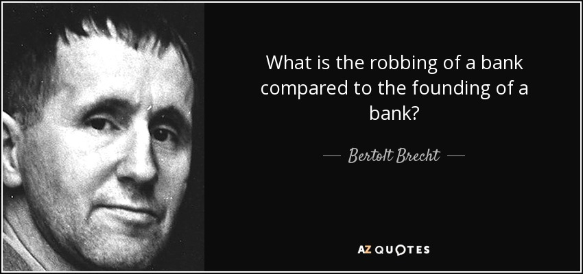 What is the robbing of a bank compared to the founding of a bank? - Bertolt Brecht
