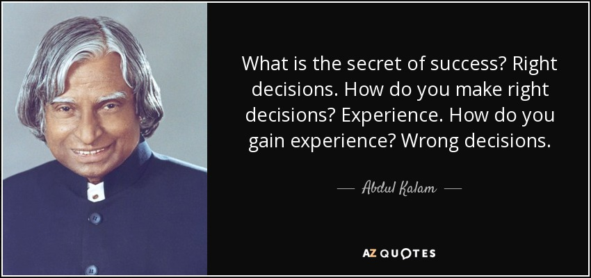 What is the secret of success? Right decisions. How do you make right decisions? Experience. How do you gain experience? Wrong decisions. - Abdul Kalam
