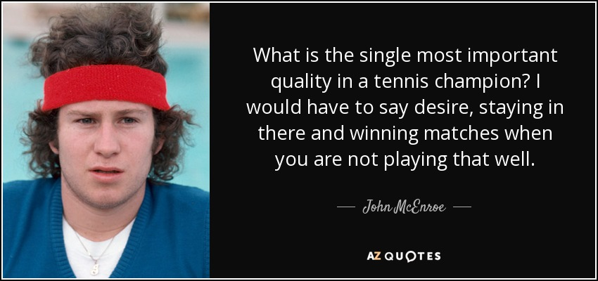 What is the single most important quality in a tennis champion? I would have to say desire, staying in there and winning matches when you are not playing that well. - John McEnroe