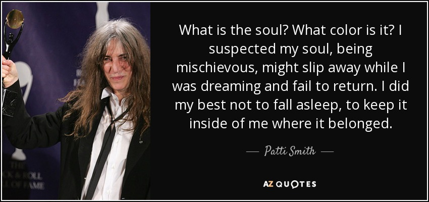 What is the soul? What color is it? I suspected my soul, being mischievous, might slip away while I was dreaming and fail to return. I did my best not to fall asleep, to keep it inside of me where it belonged. - Patti Smith