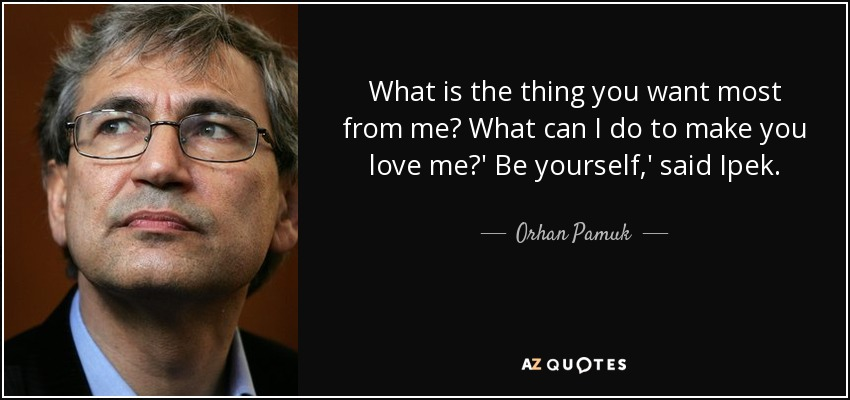What is the thing you want most from me? What can I do to make you love me?' Be yourself,' said Ipek. - Orhan Pamuk