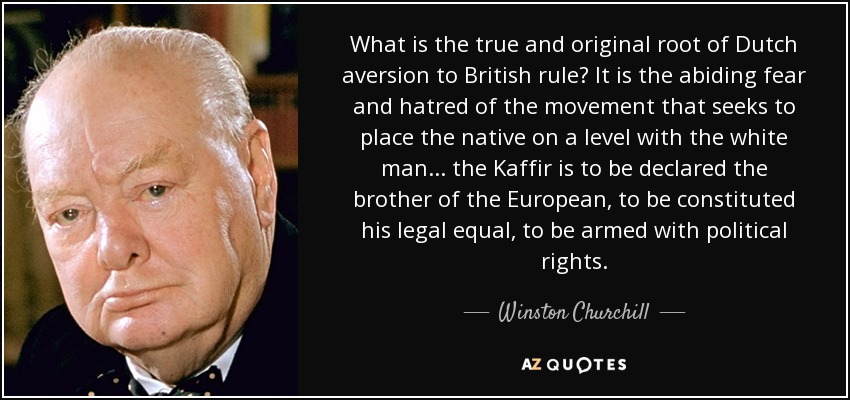 What is the true and original root of Dutch aversion to British rule? It is the abiding fear and hatred of the movement that seeks to place the native on a level with the white man ... the Kaffir is to be declared the brother of the European, to be constituted his legal equal, to be armed with political rights. - Winston Churchill