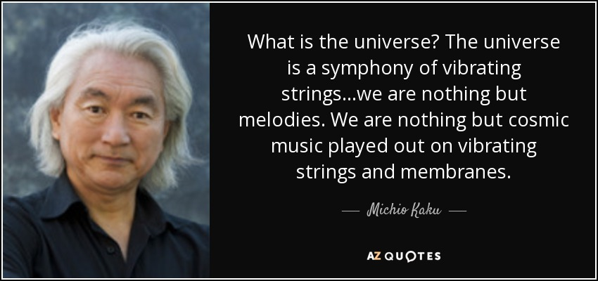 What is the universe? The universe is a symphony of vibrating strings...we are nothing but melodies. We are nothing but cosmic music played out on vibrating strings and membranes. - Michio Kaku