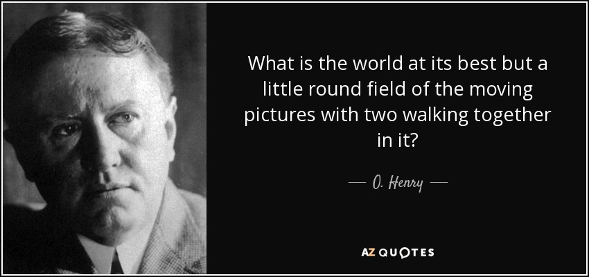 What is the world at its best but a little round field of the moving pictures with two walking together in it? - O. Henry
