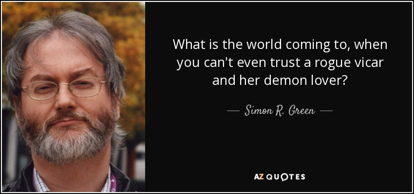 What is the world coming to, when you can't even trust a rogue vicar and her demon lover? - Simon R. Green