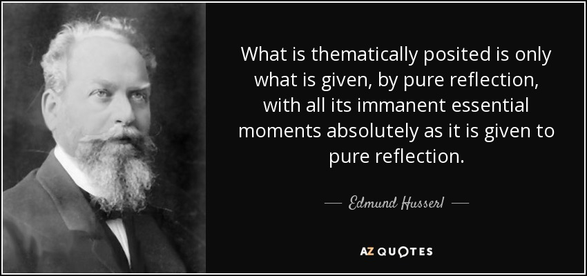 What is thematically posited is only what is given, by pure reflection, with all its immanent essential moments absolutely as it is given to pure reflection. - Edmund Husserl