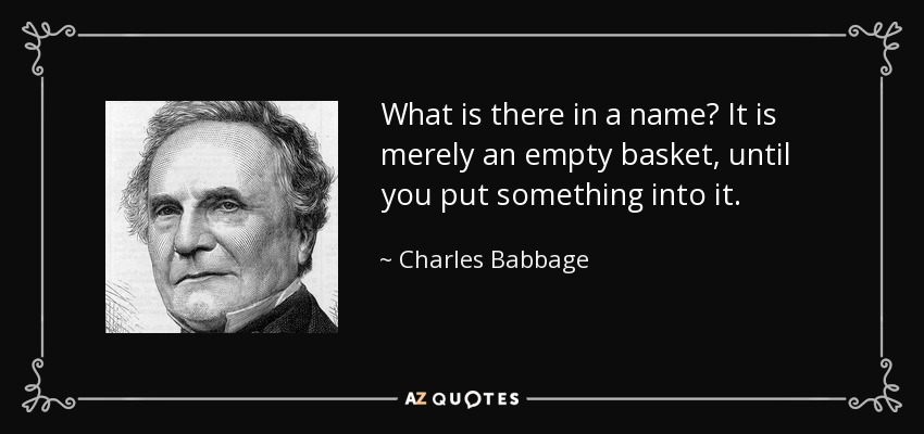 What is there in a name? It is merely an empty basket, until you put something into it. - Charles Babbage