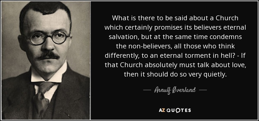 What is there to be said about a Church which certainly promises its believers eternal salvation, but at the same time condemns the non-believers, all those who think differently, to an eternal torment in hell? - If that Church absolutely must talk about love, then it should do so very quietly. - Arnulf Øverland