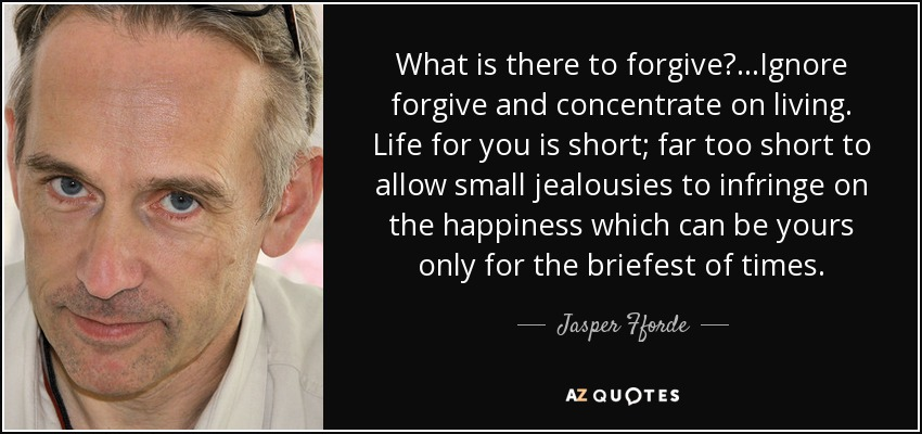 What is there to forgive?. . .Ignore forgive and concentrate on living. Life for you is short; far too short to allow small jealousies to infringe on the happiness which can be yours only for the briefest of times. - Jasper Fforde