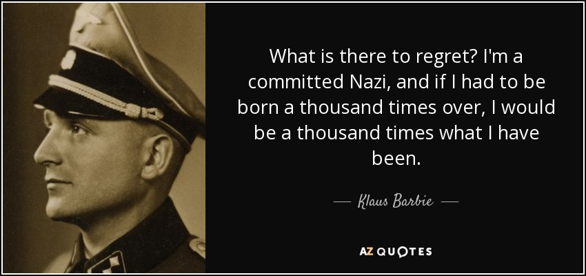 What is there to regret? I'm a committed Nazi, and if I had to be born a thousand times over, I would be a thousand times what I have been. - Klaus Barbie