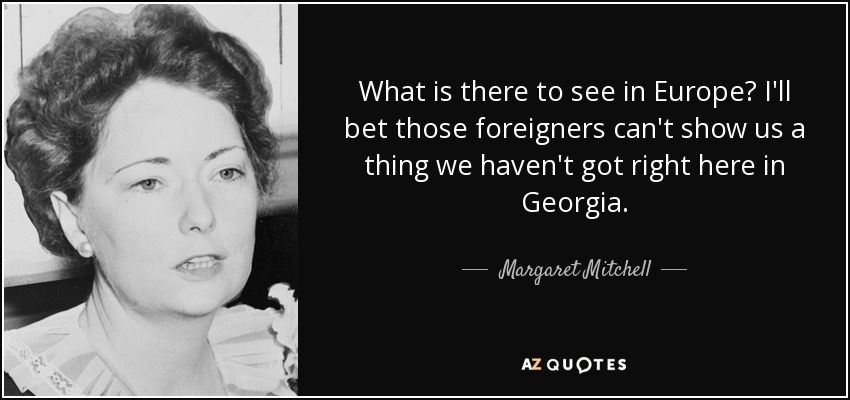 What is there to see in Europe? I'll bet those foreigners can't show us a thing we haven't got right here in Georgia. - Margaret Mitchell