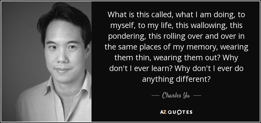 What is this called, what I am doing, to myself, to my life, this wallowing, this pondering, this rolling over and over in the same places of my memory, wearing them thin, wearing them out? Why don't I ever learn? Why don't I ever do anything different? - Charles Yu