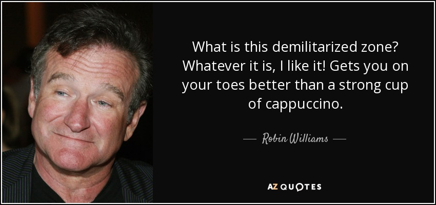 What is this demilitarized zone? Whatever it is, I like it! Gets you on your toes better than a strong cup of cappuccino. - Robin Williams