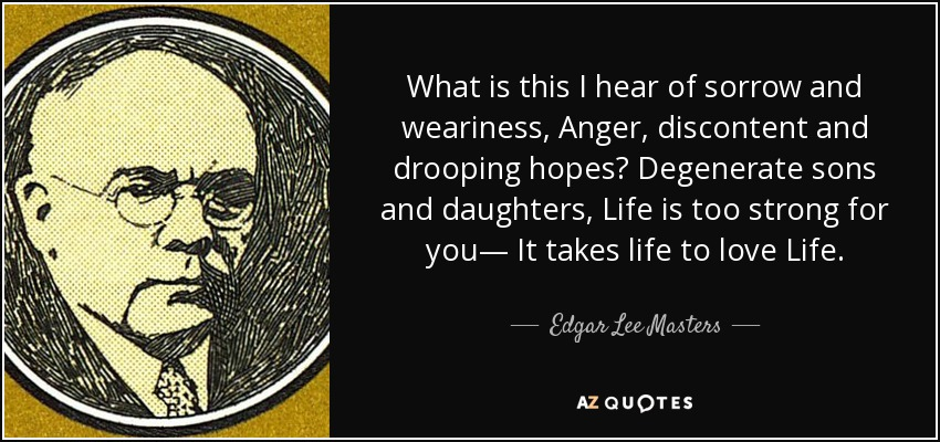 What is this I hear of sorrow and weariness, Anger, discontent and drooping hopes? Degenerate sons and daughters, Life is too strong for you— It takes life to love Life. - Edgar Lee Masters