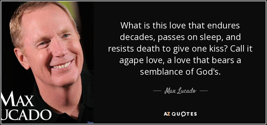 What is this love that endures decades, passes on sleep, and resists death to give one kiss? Call it agape love, a love that bears a semblance of God's. - Max Lucado