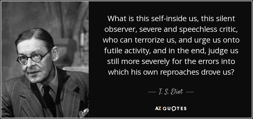 What is this self-inside us, this silent observer, severe and speechless critic, who can terrorize us, and urge us onto futile activity, and in the end, judge us still more severely for the errors into which his own reproaches drove us? - T. S. Eliot