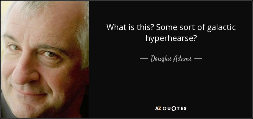 What is this? Some sort of galactic hyperhearse? - Douglas Adams