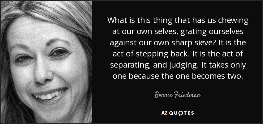 What is this thing that has us chewing at our own selves, grating ourselves against our own sharp sieve? It is the act of stepping back. It is the act of separating, and judging. It takes only one because the one becomes two. - Bonnie Friedman