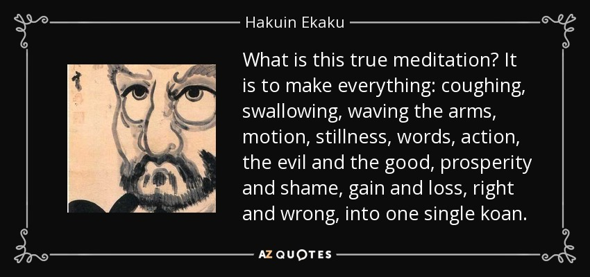 What is this true meditation? It is to make everything: coughing, swallowing, waving the arms, motion, stillness, words, action, the evil and the good, prosperity and shame, gain and loss, right and wrong, into one single koan. - Hakuin Ekaku