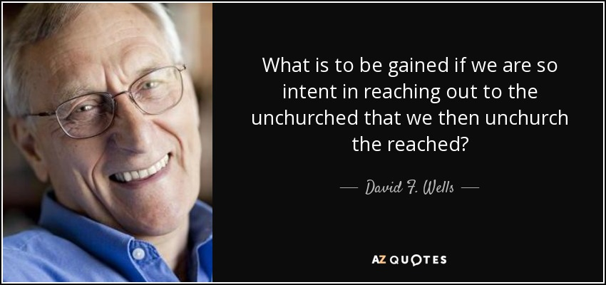 What is to be gained if we are so intent in reaching out to the unchurched that we then unchurch the reached? - David F. Wells