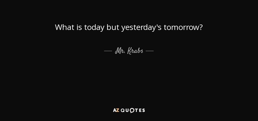 Mr Krabs Quote What Is Today But Yesterdays Tomorrow