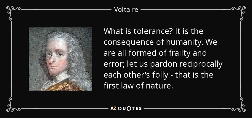 What is tolerance? It is the consequence of humanity. We are all formed of frailty and error; let us pardon reciprocally each other's folly - that is the first law of nature. - Voltaire