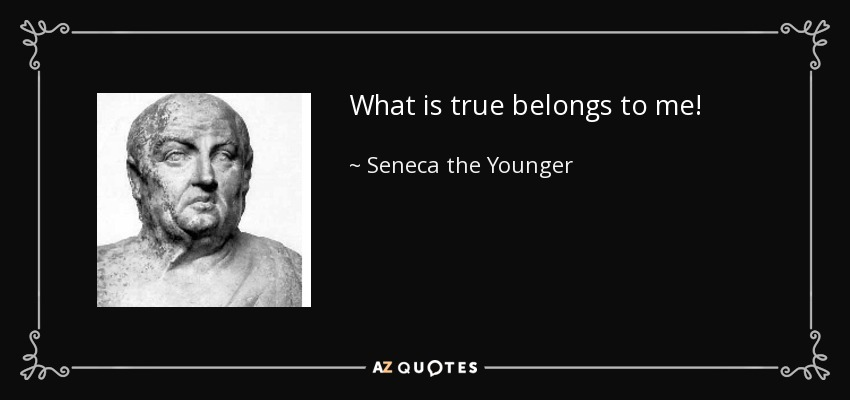 What is true belongs to me! - Seneca the Younger