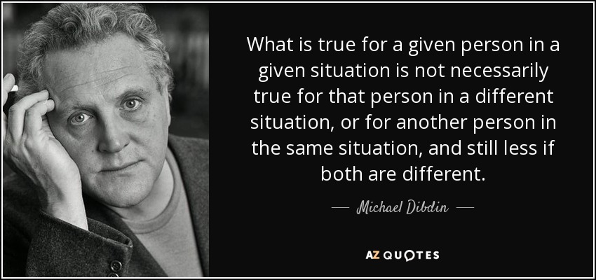 What is true for a given person in a given situation is not necessarily true for that person in a different situation, or for another person in the same situation, and still less if both are different. - Michael Dibdin