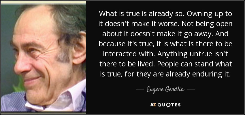 What is true is already so. Owning up to it doesn't make it worse. Not being open about it doesn't make it go away. And because it's true, it is what is there to be interacted with. Anything untrue isn't there to be lived. People can stand what is true, for they are already enduring it. - Eugene Gendlin