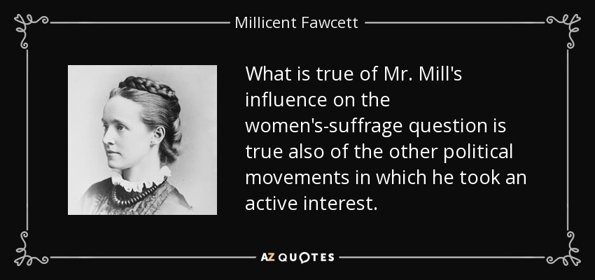 What is true of Mr. Mill's influence on the women's-suffrage question is true also of the other political movements in which he took an active interest. - Millicent Fawcett