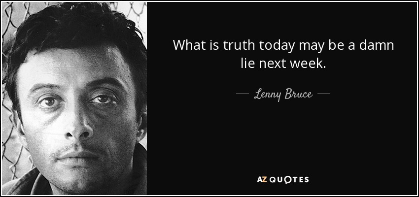 What is truth today may be a damn lie next week. - Lenny Bruce