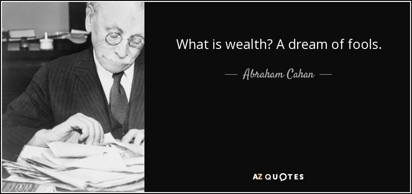 What is wealth? A dream of fools. - Abraham Cahan