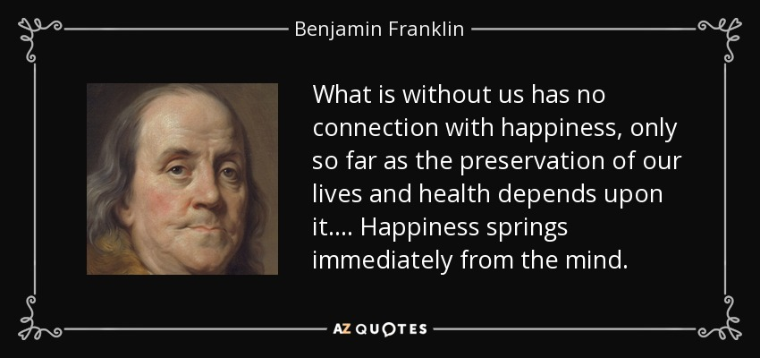 What is without us has no connection with happiness, only so far as the preservation of our lives and health depends upon it. . . . Happiness springs immediately from the mind. - Benjamin Franklin