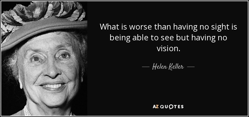 What is worse than having no sight is being able to see but having no vision. - Helen Keller