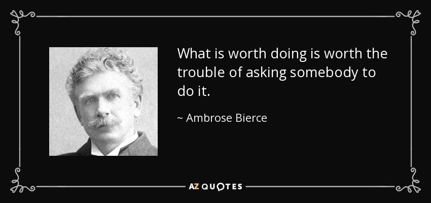 What is worth doing is worth the trouble of asking somebody to do it. - Ambrose Bierce