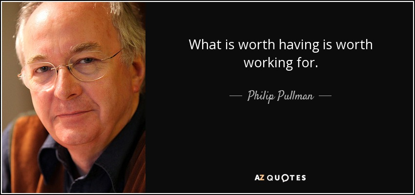 What is worth having is worth working for. - Philip Pullman