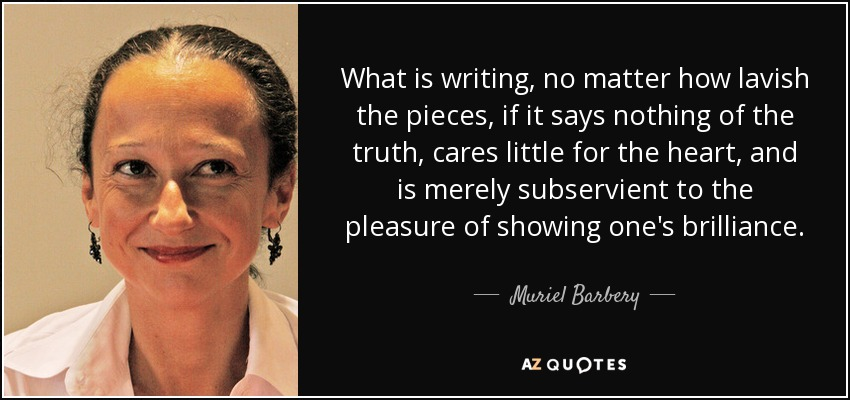 What is writing, no matter how lavish the pieces, if it says nothing of the truth, cares little for the heart, and is merely subservient to the pleasure of showing one's brilliance. - Muriel Barbery