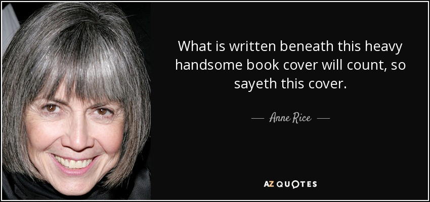 What is written beneath this heavy handsome book cover will count, so sayeth this cover. - Anne Rice