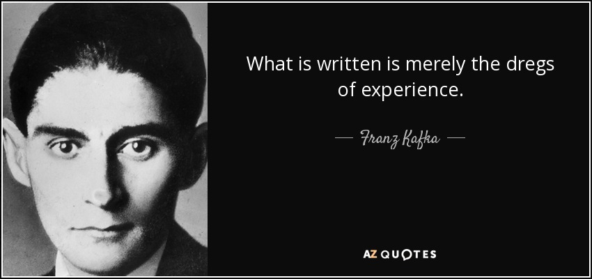 What is written is merely the dregs of experience. - Franz Kafka