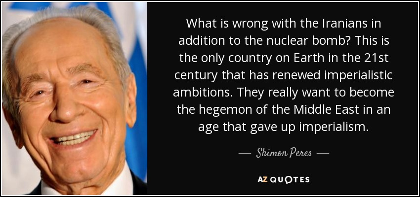What is wrong with the Iranians in addition to the nuclear bomb? This is the only country on Earth in the 21st century that has renewed imperialistic ambitions. They really want to become the hegemon of the Middle East in an age that gave up imperialism. - Shimon Peres