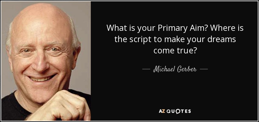 What is your Primary Aim? Where is the script to make your dreams come true? - Michael Gerber