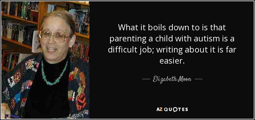 What it boils down to is that parenting a child with autism is a difficult job; writing about it is far easier. - Elizabeth Moon
