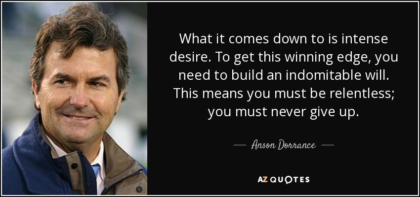 What it comes down to is intense desire. To get this winning edge, you need to build an indomitable will. This means you must be relentless; you must never give up. - Anson Dorrance
