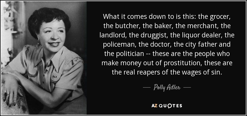 What it comes down to is this: the grocer, the butcher, the baker, the merchant, the landlord, the druggist, the liquor dealer, the policeman, the doctor, the city father and the politician -- these are the people who make money out of prostitution, these are the real reapers of the wages of sin. - Polly Adler