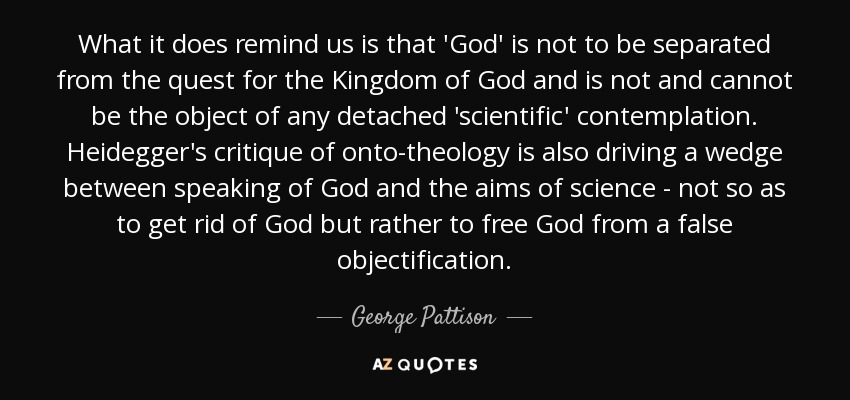 What it does remind us is that 'God' is not to be separated from the quest for the Kingdom of God and is not and cannot be the object of any detached 'scientific' contemplation. Heidegger's critique of onto-theology is also driving a wedge between speaking of God and the aims of science - not so as to get rid of God but rather to free God from a false objectification. - George Pattison