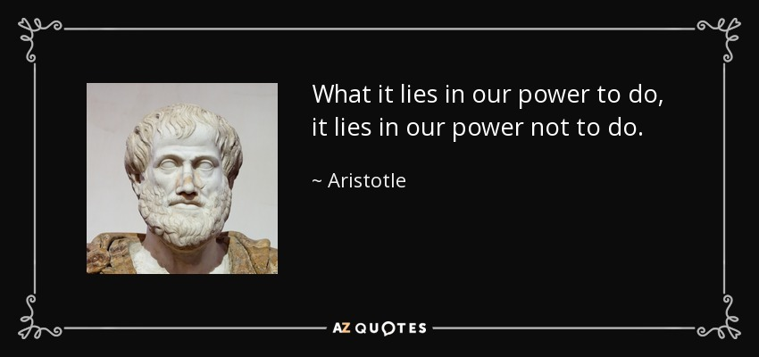 What it lies in our power to do, it lies in our power not to do. - Aristotle